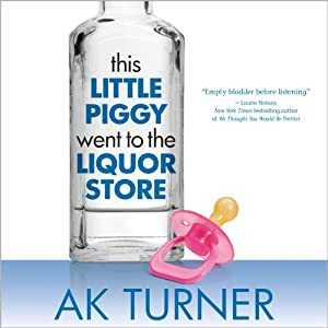 This Little Piggy Went to the Liquor Store: Unapologetic Admissions from a Non-Contender for Mother of the Year | [A. K. Turner]