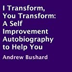 I Transform, You Transform: A Self Improvement Autobiography to Help You | Andrew Bushard