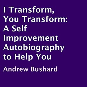 I Transform, You Transform: A Self Improvement Autobiography to Help You | [Andrew Bushard]