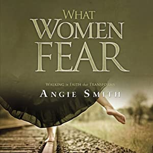 What Women Fear: Walking in Faith that Transforms | [Angie Smith]