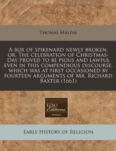 A box of spikenard newly broken, or, The celebration of Christmas-Day proved to be pious and lawful even in this compendious discourse, which was at ... arguments of Mr. Richard Baxter (1661)