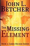 The Missing Element: Book 2: James Becker Series (Volume 2)