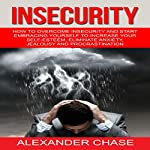 Insecurity: How to Overcome Insecurity and Start Embracing Yourself to Increase Your Self-Esteem, Eliminate Anxiety, Jealousy and Procrastination | Alexander Chase