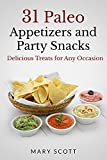 31 Paleo Appetizers and Party Snacks: Delicious Treats for Any Occasion (31 Days of Paleo Book 15)