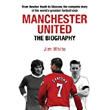 Manchester United: The Biography: The complete story of the world's greatest football clubby Jim White
