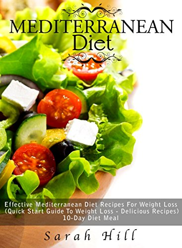 Mediterranean Diet: Effective Mediterranean Diet Recipes For Weight Loss (Quick Start Guide To Weight Loss - Delicious Recipes, 10-Day Diet Meal Plan) by Sarah Hill