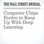 Computer Chips Evolve to Keep Up With Deep Learning   Don Clark