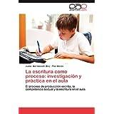 La escritura como proceso: investigación y práctica en el aula: El proceso de producción escrita, la competencia...