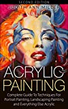 Acrylic Painting: Complete Guide to Techniques for Portrait Painting, Landscape Painting and Everything Else Acrylic (Painting Tutorials Book 1)
