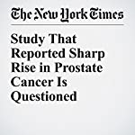 Study That Reported Sharp Rise in Prostate Cancer Is Questioned | Denise Grady
