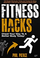 Fitness Hacks: 50 Shortcuts to Effortlessly Cheat Your Way to a Better Body Today! (Fitness made Simple by Phil Pierce Book 4) (English Edition)