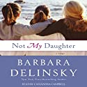 Not My Daughter (       UNABRIDGED) by Barbara Delinsky Narrated by Cassandra Campbell