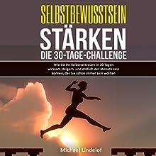 Selbstbewusstsein stärken: Die 30-Tage-Challenge: Wie Sie Ihr Selbstvertrauen in 30 Tagen wirksam steigern und endlich der Mensch sein können Hörbuch von Michael Lindelof Gesprochen von: Lukas Frania
