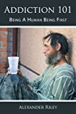 Addiction 101: Being A Human Being First (1449022464) by Riley, Alexander