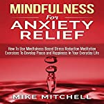 Mindfulness for Anxiety Relief: How to Use Mindfulness-Based Stress Reduction Meditation Exercises to Develop Peace and Happiness in Your Everyday Life | Mike Mitchell