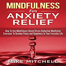 Mindfulness for Anxiety Relief: How to Use Mindfulness-Based Stress Reduction Meditation Exercises to Develop Peace and Happiness in Your Everyday Life Audiobook by Mike Mitchell Narrated by Sean Patrick Hopkins