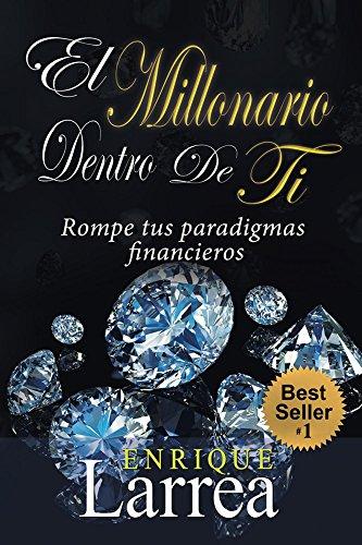 El Millonario Dentro De Ti: Rompe Tus Paradigmas Financieros