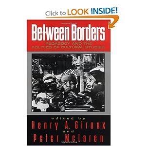 Between Borders: Pedagogy and the Politics of Cultural Studies Henry A. Giroux and Peter McLaren