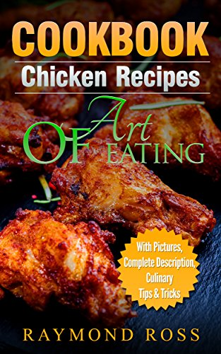 CookBook: Chicken Recipes:Art Of Eating,Chicken Recipes,Chicken Recipes CookBook,Easy Chicken Recipes,Grilled Chicken, Fried Chicken, Baked Chicken, Quick and Easy Cooking Series by Raymond Ross