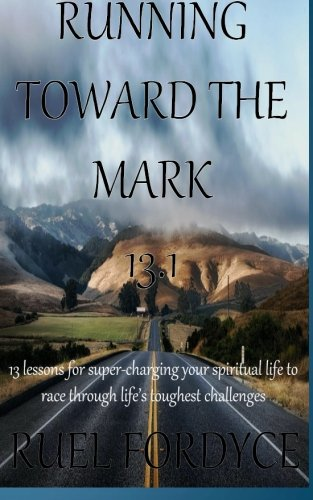 Running Toward The Mark 13.1: 13 lessons for super-charging your spiritual life to race through life's toughest challenges PDF