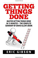 Getting Things Done: Master Getting Things Done In 15 Minutes - The Complete Summary of David Allen's Book (How To Get Things Done, Time Management, Productivity)