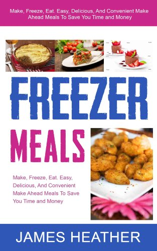 Freezer Meals: Make, Freeze, Eat. Easy, Delicious, And Convenient Make Ahead Meals To Save You Time and Money by James Heather