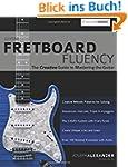 Guitar Fretboard Fluency: The Creativ...