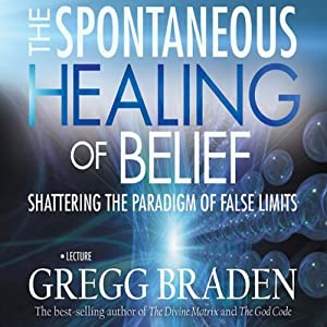 The Spontaneous Healing of Belief: Shattering the Paradigm of False Limits | [Gregg Braden]