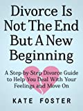 Divorce Is Not The End But A New Beginning: A Step-by-Step Divorce Guide to Help You Deal With Your Feelings and Move On