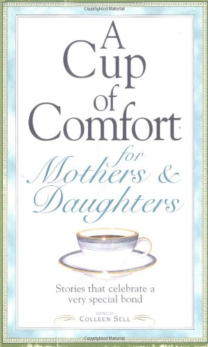 A Cup of Comfort for Mothers & Daughters: Stories That Celebrate a Very Special Bond