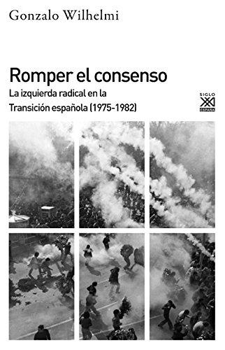 Romper el consenso. La izquierda radical en la Transición (1975-1982) (Siglo XXI de España General)