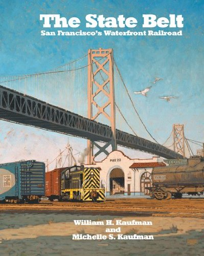 The State Belt - San Francisco's Waterfront Railroad, William H. Kaufman, Michelle S. Kaufman