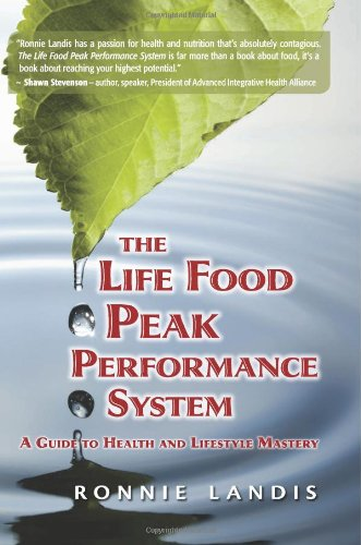The Life Food Peak Performance System: A Guide To Health And Lifestyle Mastery