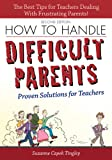 How to Handle Difficult Parents, 2E: Proven Solutions for Teachers