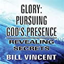 Glory: Pursuing God's Presence: Revealing Secrets, God's Glory, Volume 1 (       UNABRIDGED) by Bill Vincent Narrated by Brian Kamei