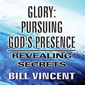 Glory: Pursuing God's Presence: Revealing Secrets, God's Glory, Volume 1 | [Bill Vincent]