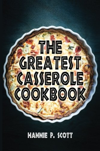 The Greatest Casserole Cookbook: Easy Casserole Recipes and Casserole Dishes by Hannie P. Scott