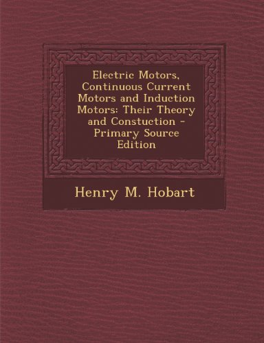 Electric Motors, Continuous Current Motors And Induction Motors: Their Theory And Constuction - Primary Source Edition