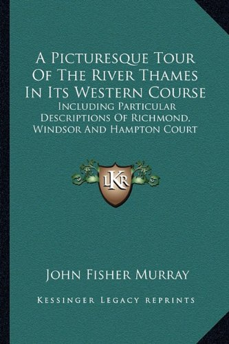A Picturesque Tour of the River Thames in Its Western Course: Including Particular Descriptions of Richmond, Windsor and Hampton Court