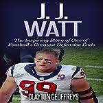 J.J. Watt: The Inspiring Story of One of Football's Greatest Defensive Ends | Clayton Geoffreys