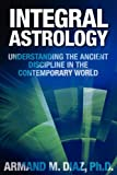 Armand M. Diaz Integral Astrology: Understanding the Ancient Discipline in the Contemporary World