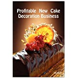 Profitable New Cake Decoration Business - New Business Advice for Cake Decoratorsby Lee Lister