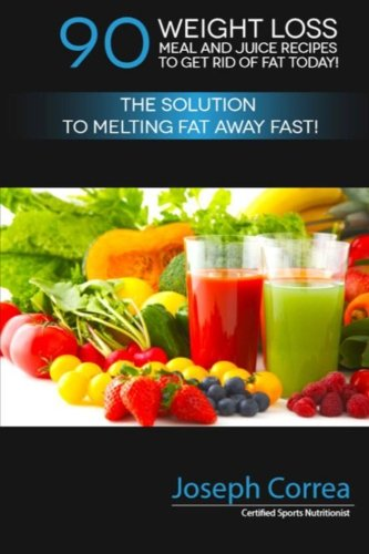 90 Weight Loss Meal and Juice Recipes to Get Rid of Fat Today!: The Solution to Melting Fat Away Fast! by Joseph Correa (Certified Sports Nutritionist)