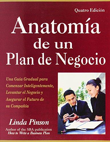 Anatomia de un Plan de Negocio: UNA Guia Gradual para Comenzar Inteligentemente, Levantar El Negocio y Asegurar El Futuro de su Compania
