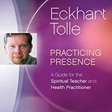 Practicing Presence: A Guide for the Spiritual Teacher and Health Practitioner Lecture by Eckhart Tolle Narrated by Eckhart Tolle