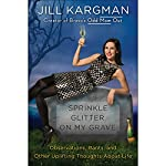 Sprinkle Glitter on My Grave: Observations, Rants, and Other Uplifting Thoughts About Life | Jill Kargman