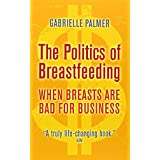 The Politics of Breastfeeding: When Breasts are Bad for Businessby Gabrielle Palmer
