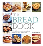 Sara Lewis The Bread Book: The Definitive Guide to Making Bread by Hand or Machine