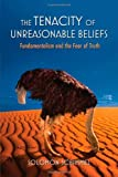 The Tenacity of Unreasonable Beliefs: Fundamentalism and the Fear of Truth