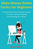Make Money Online Tactics for Beginners: Create a New Extra Income Source via Fiverr Service Flipping and Teaching on Udemy
